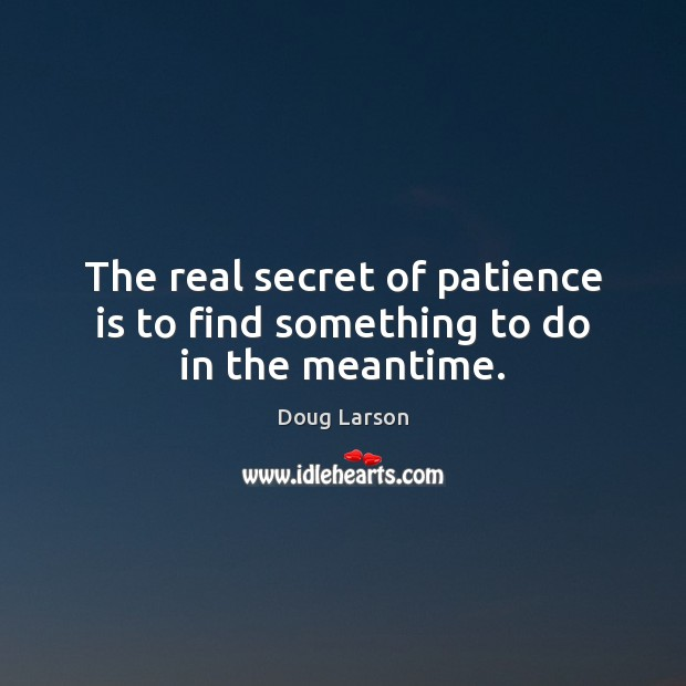 The real secret of patience is to find something to do in the meantime. Doug Larson Picture Quote