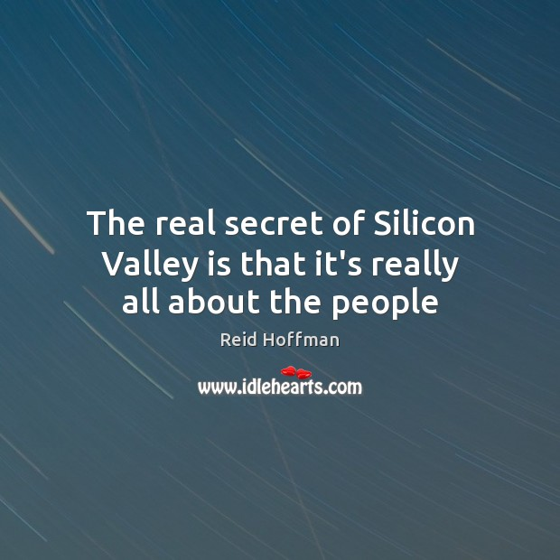 The real secret of Silicon Valley is that it's really all about the people Reid Hoffman Picture Quote