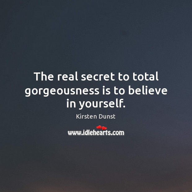 The real secret to total gorgeousness is to believe in yourself. Secret Quotes Image