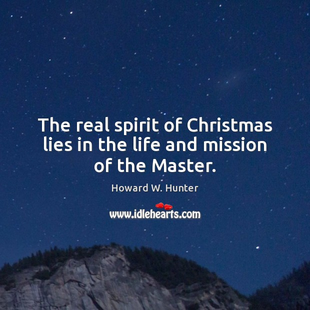 The real spirit of Christmas lies in the life and mission of the Master. Howard W. Hunter Picture Quote