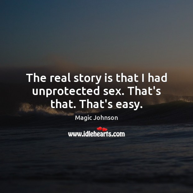 The real story is that I had unprotected sex. That's that. That's easy. Image