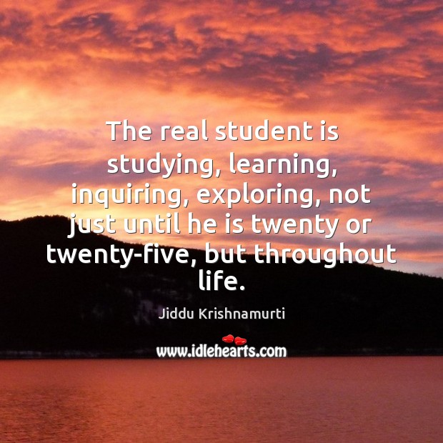 The real student is studying, learning, inquiring, exploring, not just until he Student Quotes Image