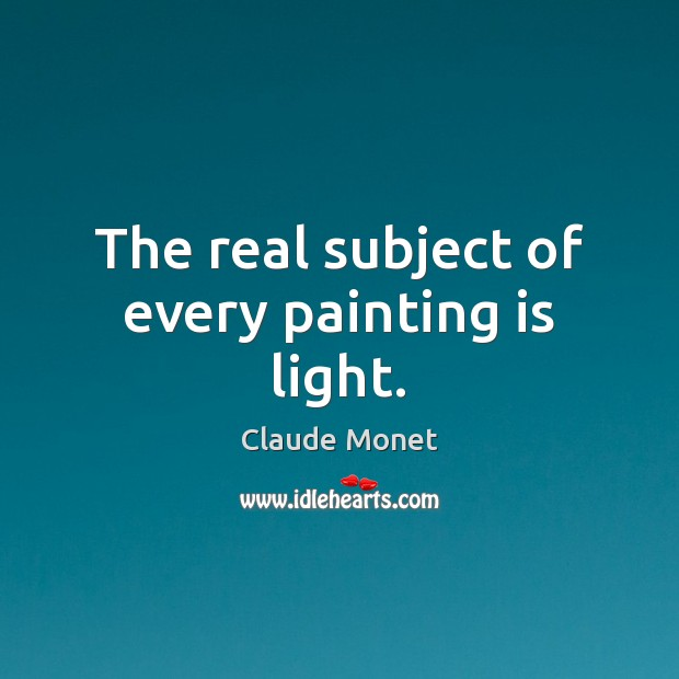 The real subject of every painting is light. Claude Monet Picture Quote