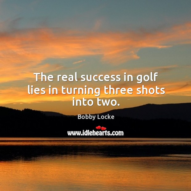 Image, The real success in golf lies in turning three shots into two.