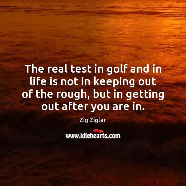 The real test in golf and in life is not in keeping Zig Ziglar Picture Quote