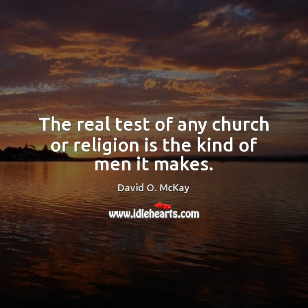 The real test of any church or religion is the kind of men it makes. David O. McKay Picture Quote