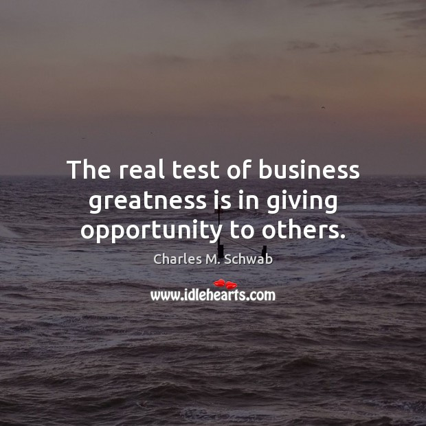 The real test of business greatness is in giving opportunity to others. Charles M. Schwab Picture Quote