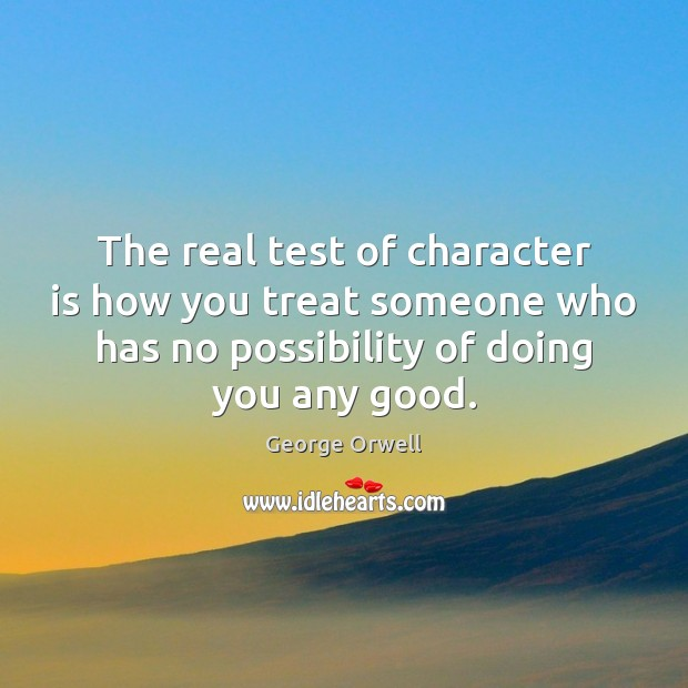 The Real Test Of Character Is How You Treat Someone Who Has