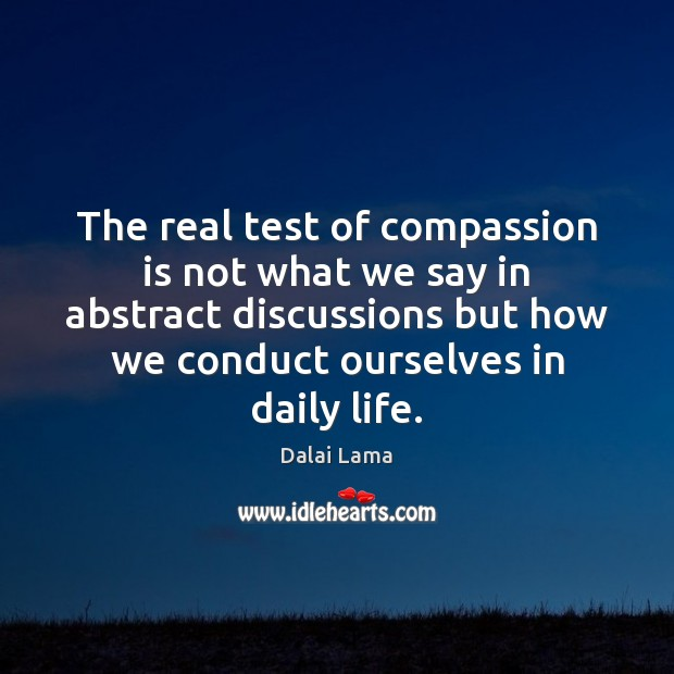 The real test of compassion is not what we say in abstract Dalai Lama Picture Quote