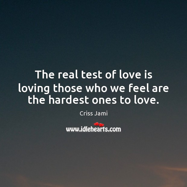 The real test of love is loving those who we feel are the hardest ones to love. Criss Jami Picture Quote