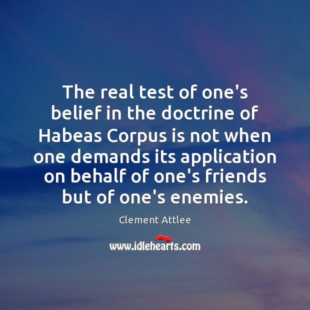 The real test of one's belief in the doctrine of Habeas Corpus Clement Attlee Picture Quote