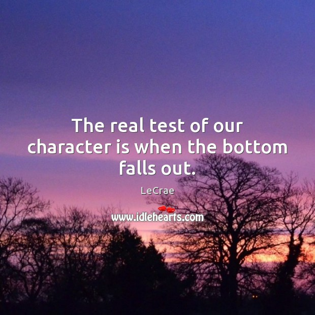 LeCrae Picture Quote image saying: The real test of our character is when the bottom falls out.