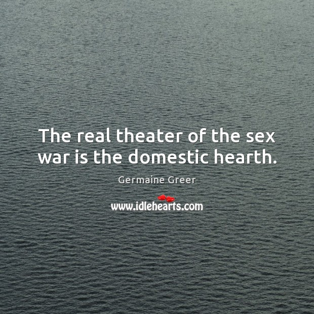 The real theater of the sex war is the domestic hearth. Image