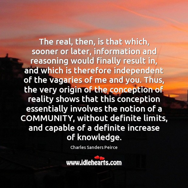 The real, then, is that which, sooner or later, information and reasoning Charles Sanders Peirce Picture Quote