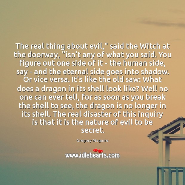 "Image, The real thing about evil,"" said the Witch at the doorway, ""isn't"