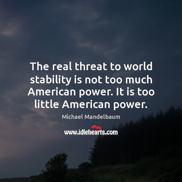 Image, The real threat to world stability is not too much American power.