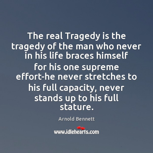 The real Tragedy is the tragedy of the man who never in Arnold Bennett Picture Quote