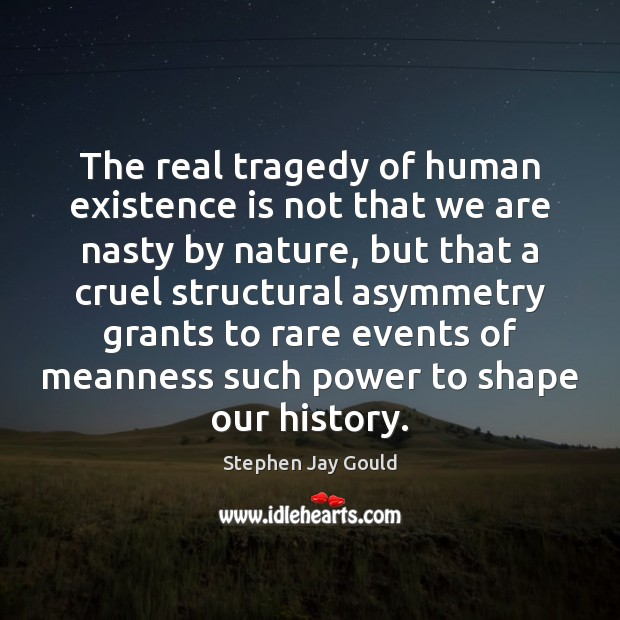 Image, The real tragedy of human existence is not that we are nasty
