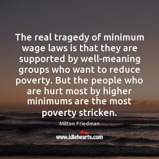 The real tragedy of minimum wage laws is that they are supported Milton Friedman Picture Quote