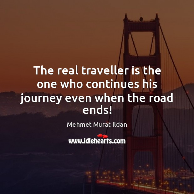Image, The real traveller is the one who continues his journey even when the road ends!