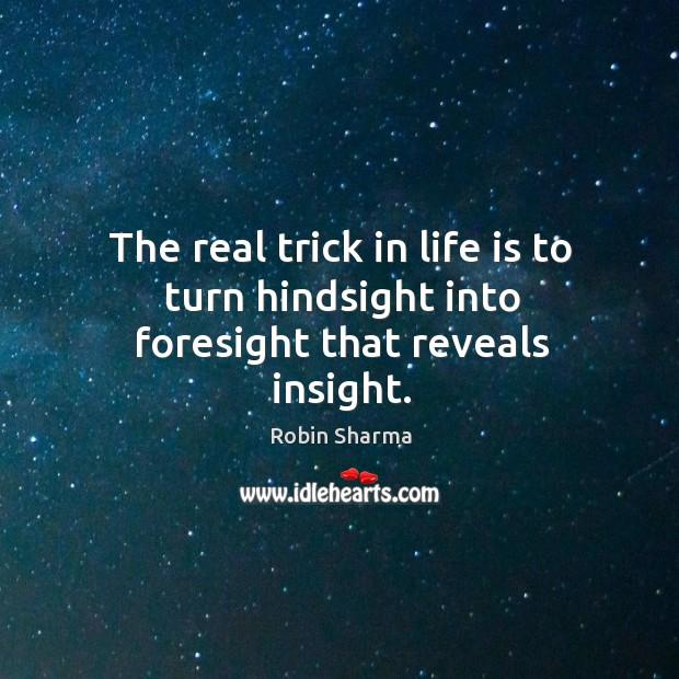 Image, The real trick in life is to turn hindsight into foresight that reveals insight.