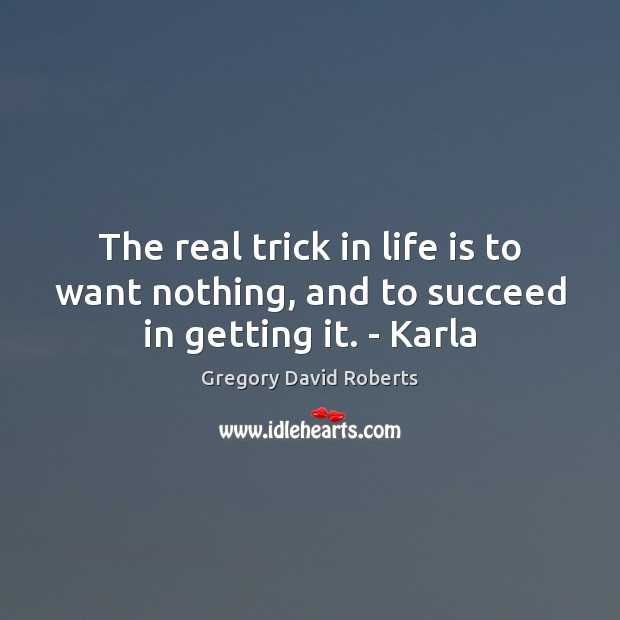 The real trick in life is to want nothing, and to succeed in getting it. – Karla Gregory David Roberts Picture Quote