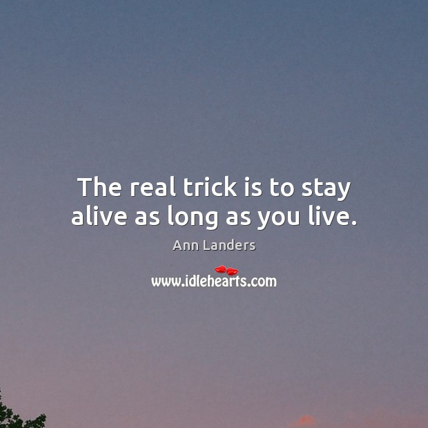 The real trick is to stay alive as long as you live. Ann Landers Picture Quote