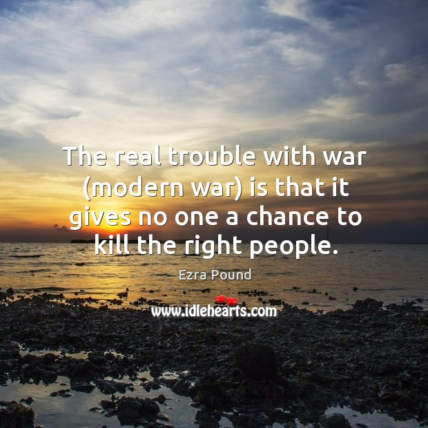 The real trouble with war (modern war) is that it gives no one a chance to kill the right people. Image