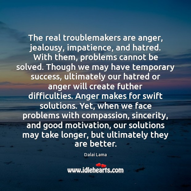 The real troublemakers are anger, jealousy, impatience, and hatred. With them, problems Image