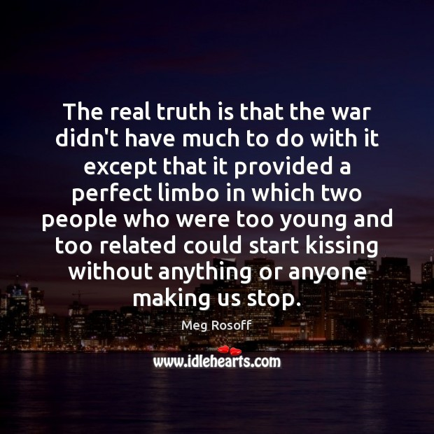 The real truth is that the war didn't have much to do Meg Rosoff Picture Quote
