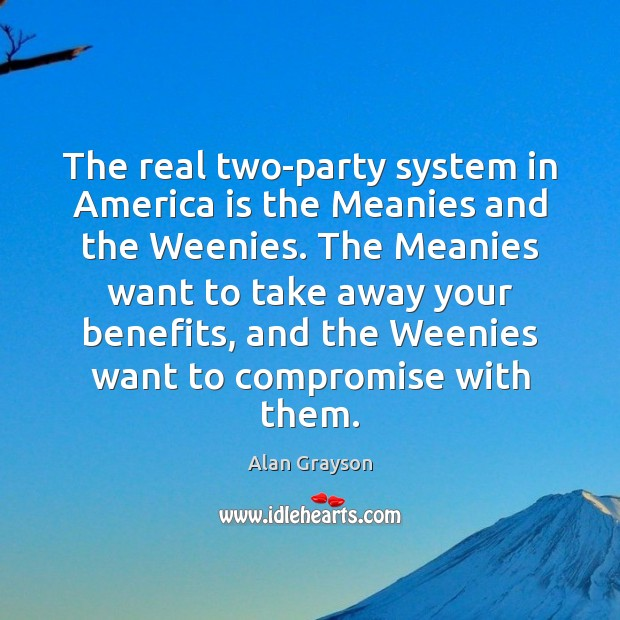 Image, The real two-party system in America is the Meanies and the Weenies.