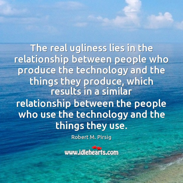 The real ugliness lies in the relationship between people who produce the Robert M. Pirsig Picture Quote