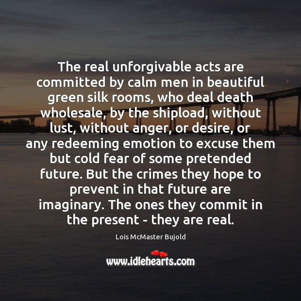 The real unforgivable acts are committed by calm men in beautiful green Lois McMaster Bujold Picture Quote