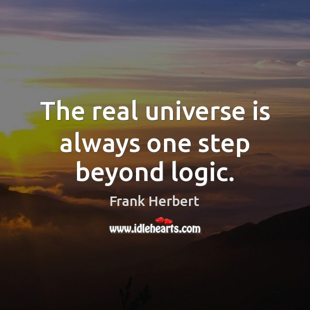 The real universe is always one step beyond logic. Frank Herbert Picture Quote