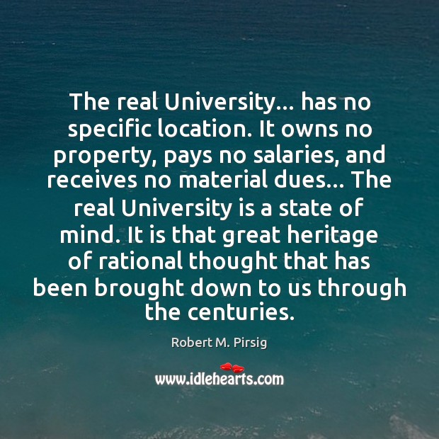 The real University… has no specific location. It owns no property, pays Robert M. Pirsig Picture Quote