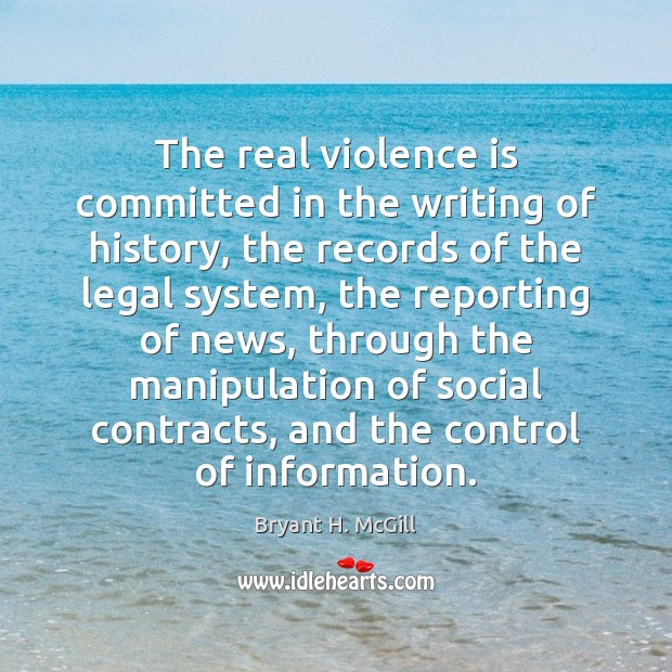 The real violence is committed in the writing of history, the records Bryant H. McGill Picture Quote