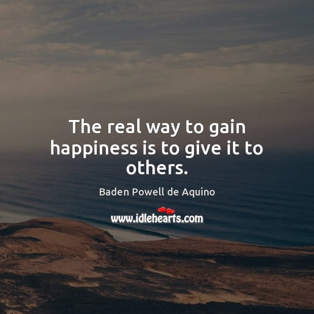 The real way to gain happiness is to give it to others. Baden Powell de Aquino Picture Quote