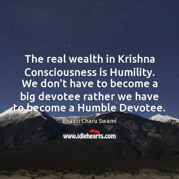 Image, The real wealth in Krishna Consciousness is Humility. We don't have to
