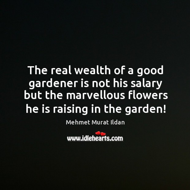 Image, The real wealth of a good gardener is not his salary but