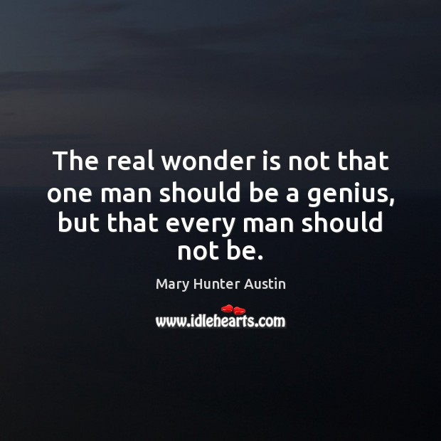 The real wonder is not that one man should be a genius, but that every man should not be. Mary Hunter Austin Picture Quote