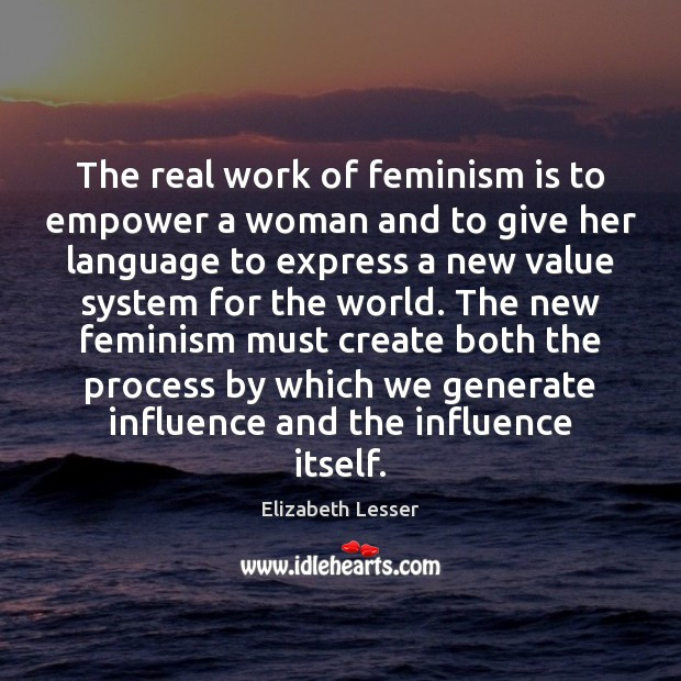 The real work of feminism is to empower a woman and to Elizabeth Lesser Picture Quote