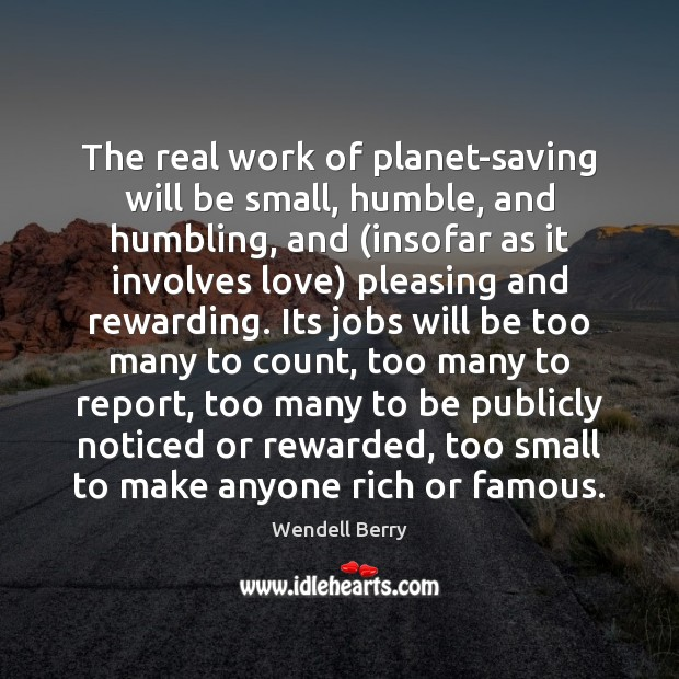 The real work of planet-saving will be small, humble, and humbling, and ( Wendell Berry Picture Quote