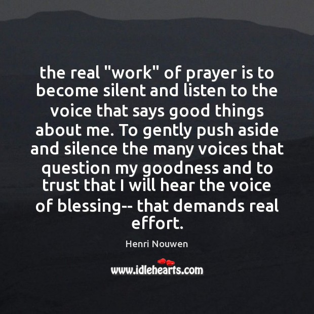 """The real """"work"""" of prayer is to become silent and listen to Henri Nouwen Picture Quote"""