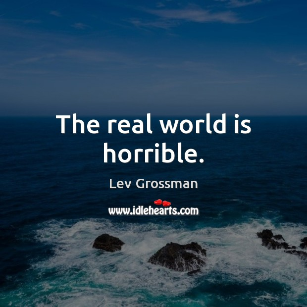 The real world is horrible. Lev Grossman Picture Quote