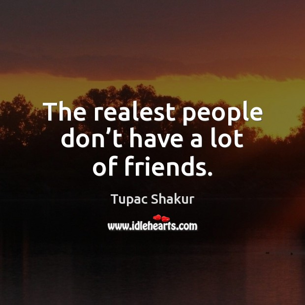 The realest people don't have a lot of friends. Image