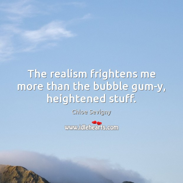 The realism frightens me more than the bubble gum-y, heightened stuff. Chloe Sevigny Picture Quote