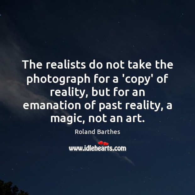 The realists do not take the photograph for a 'copy' of reality, Roland Barthes Picture Quote