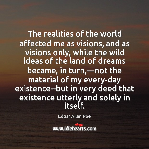 The realities of the world affected me as visions, and as visions Edgar Allan Poe Picture Quote