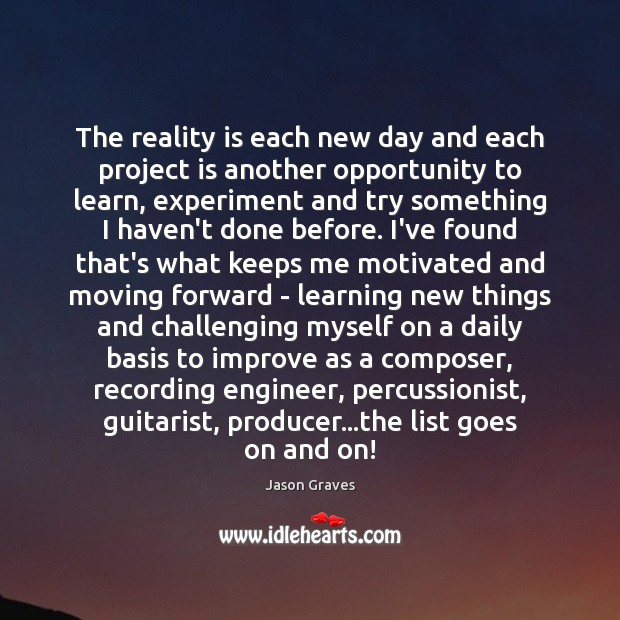 The reality is each new day and each project is another opportunity Jason Graves Picture Quote