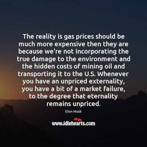 The reality is gas prices should be much more expensive then they Elon Musk Picture Quote